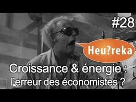 Croissance & énergie : l'erreur des économistes ? - Heu?reka #28